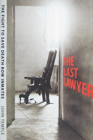 The Last Lawyer : The Fight to Save Death Row Inmates - John Temple