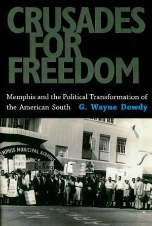 Crusades for Freedom : Memphis and the Political Transformation of the American South - G. Wayne Dowdy