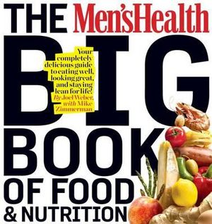 The Men's Health Big Book of Food & Nutrition : Your Completely Delicious Guide to Eating Well, Looking Great, and Staying Lean for Life! - Joel Weber