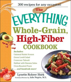 Everything Whole Grain, High Fiber Cookbook : Delicious, heart-healthy snacks and meals the whole family will love - Lynette Rhorer Shirk