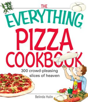 The Everything Pizza Cookbook : 300 Crowd-Pleasing Slices of Heaven - Belinda Hulin