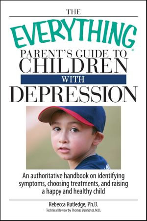 The Everything Parent's Guide To Children With Depression : An Authoritative Handbook on Identifying Symptoms, Choosing Treatments, and Raising a Happy - Rebecca Rutledge