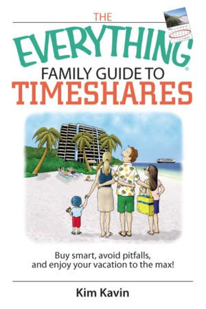The Everything Family Guide To Timeshares : Buy Smart, Avoid Pitfalls, And Enjoy Your Vacations to the Max! - Kim Kavin