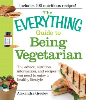The Everything Guide to Being Vegetarian : The advice, nutrition information, and recipes you need to enjoy a healthy lifestyle - Alexandra Greeley