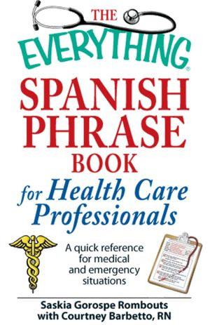 The Everything Spanish Phrase Book for Health Care Professionals : A quick reference for medical and emergency situations - Saskia Gorospe Rombouts