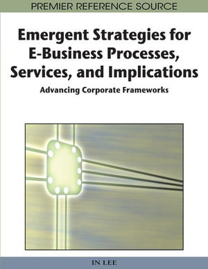 Emergent Strategies for E-Business Processes, Services and Implications : Advancing Corporate Frameworks - In Lee