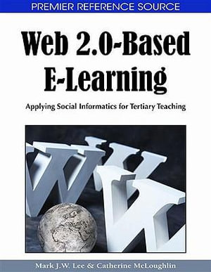 Web 2.0-Based E-Learning : Applying Social Informatics for Tertiary Teaching - Mark J. W. Lee