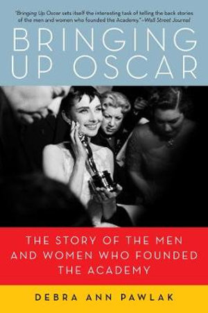 Bringing Up Oscar : The Story of the Men and Women Who Founded The Academy - Debra Ann Pawlak