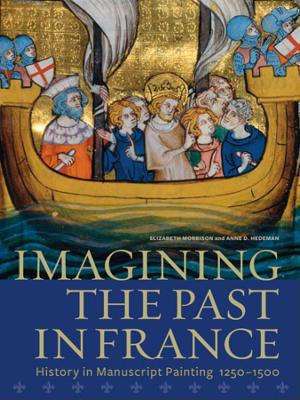 Imagining the Past in France : History in Manuscript Painting, 1250-1500 - Elizabeth Morrison
