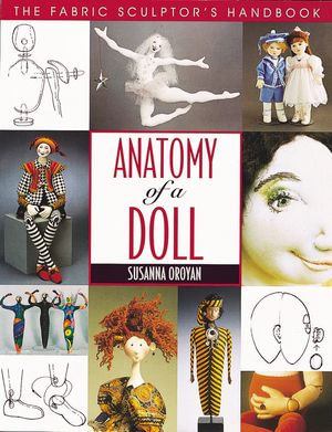 Anatomy of a Doll : The Fabric Sculptor's Handbook - Susanna Oroyan