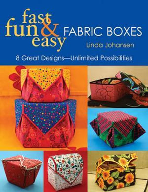 Fast, Fun & Easy Fabric Boxes : 8 Great Designs-Unlimited Possibilities - Linda Johansen
