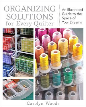 Organizing Solutions for Every Quilter : An Illustrated Guide to the Space of Your Dreams - Carolyn Woods