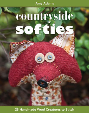 Countryside Softies : 28 Handmade Wool Creatures to Stitch - Amy Adams