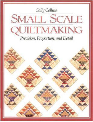 Small Scale Quiltmaking : Precision, Proportion, and Detail - Sally Collins