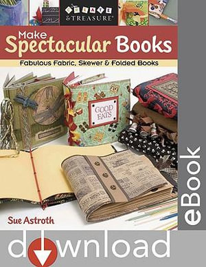 Make Spectacular Books : Fabulous Fabric, Skewer & Folded Books - Sue Astroth