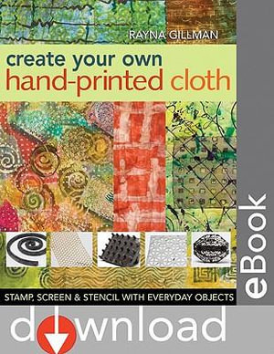 Create Your Own Hand Printed Cloth : Stamp, Screen & Stencil with Everyday Objects - Rayna Gillman