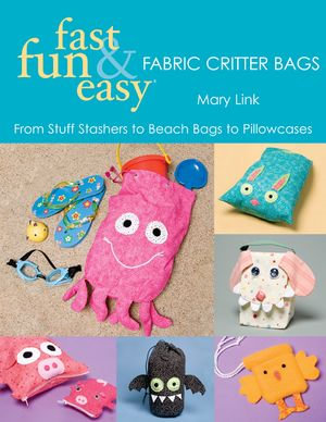 Fast, Fun & Easy Fabric Critter Bags : From Stuff Stashers to Beach Bags to Pillowcases - Mary Link