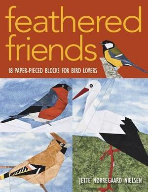 Feathered Friends : 18 Paper-Pieced Blocks for Bird Lovers - Jette N. Nielsen