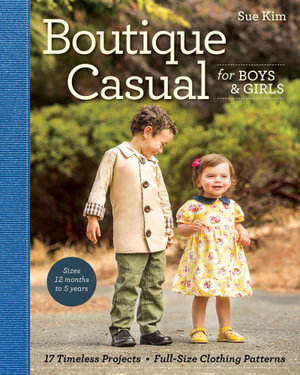 Boutique Casual for Boys & Girls : 17 Timeless Projects  Full-Size Clothing Patterns  Sizes 12 months to 5 years - Sue Kim