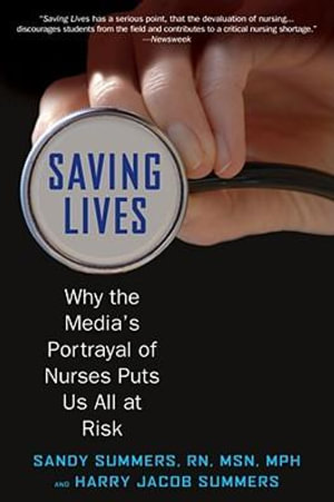 Saving Lives : Why the Media's Portrayal of Nurses Puts Us All at Risk - Sandy Summers