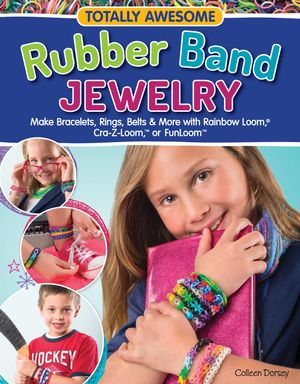 Totally Awesome Rubber Band Jewelry : Make Bracelets, Rings, Belts & More with Rainbow Loom(R), Cra-Z-Loom(TM) & FunLoom(TM) - Dorsey Colleen