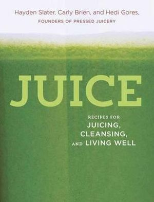 Juice : Recipes for Juicing, Cleansing, and Living Well - Hayden Slater