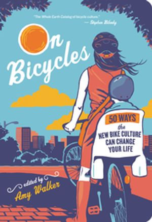 On Bicycles : 50 Ways the New Bike Culture Can Change Your Life - Amy Walker