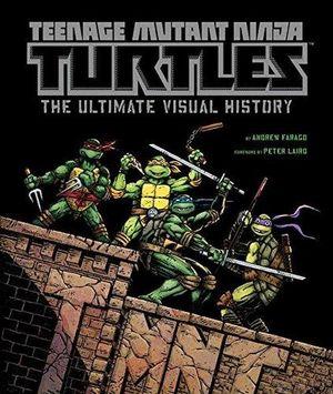 Teenage Mutant Ninja Turtles :  The Ultimate Visual History - Andrew Farago