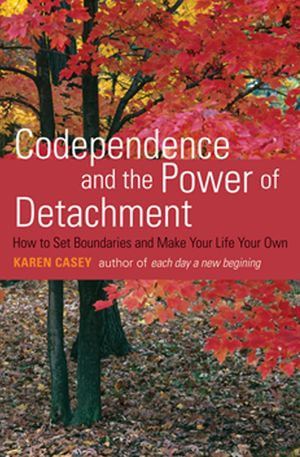 Codependence and the Power of Detachment : How to Set Boundaries and Make Your Life Your Own - Karen Casey