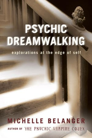 Psychic Dreamwalking : Explorations at the Edge of Self - Michelle  A. Belanger