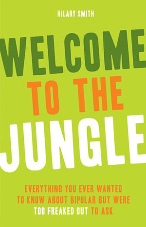 Welcome to the Jungle : Everything You Ever Wanted to Know about Bipolar but Were Too Freaked Out to Ask - Hilary Smith