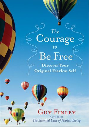 The Courage to Be Free : Discover Your Original Fearless Self - Guy Finley