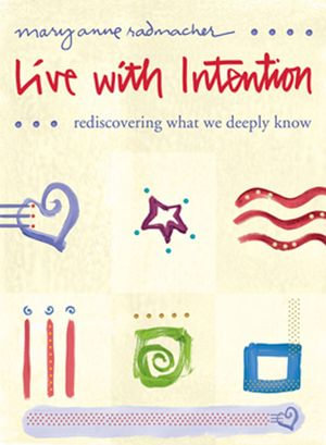 Live with Intention : Rediscovering What We Deeply Know - Mary Anne Radmacher