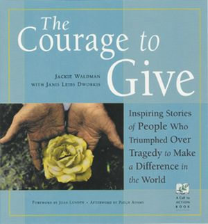 The Courage to Give : Inspiring Stories of People Who Triumphed Over Tragedy to Make a Difference in the World - Jackie Waldman