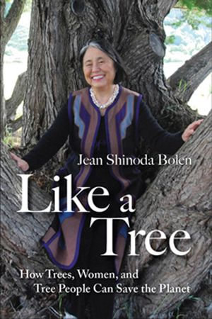 Like a Tree : How Trees, Women, and Tree People Can Save the Planet - Jean Shinoda Bolen