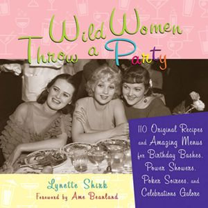 Wild Women Throw a Party : 110 Original Recipes and Amazing Menus for Birthday Bashes, Power Showers, Poker Soirees, and Celebrations Galore - Lynette Rohrer Shirk