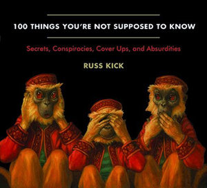 100 Things You're Not Supposed to Know : Secrets, Conspiracies, Cover Ups, and Absurdities - Russ Kick