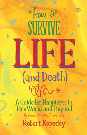How to Survive Life (and Death) : A Guide for Happiness in This World and Beyond - Robert Kopecky