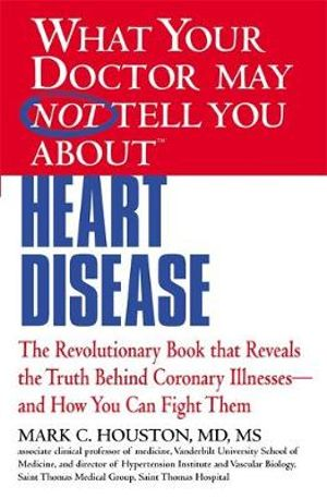What Your Doctor May Not Tell You about Heart Disease Mark C. Houston