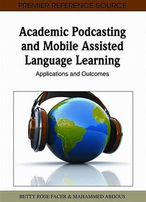Academic Podcasting and Mobile Assisted Language Learning : Applications and Outcomes - Betty Facer