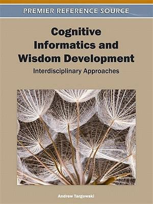 Cognitive Informatics and Wisdom Development : Interdisciplinary Approaches - Andrzej Targowski