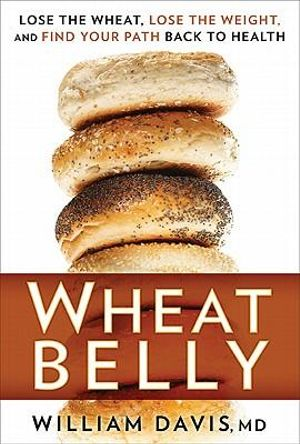 Wheat Belly : Lose the Wheat, Lose the Weight, and Find Your Path Back to Health - William Davis