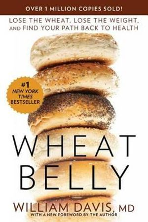 Wheat Belly : Lose the Wheat, Lose the Weight, and Find Your Path Back to Health - William Davis MD