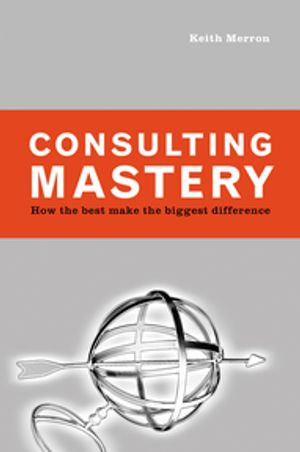 Consulting Mastery : How the Best Make the Biggest Difference - Keith Merron