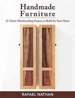 Handmade Furniture : 21 Classic Woodworking Projects to Build for Your Home - Rafael Nathan