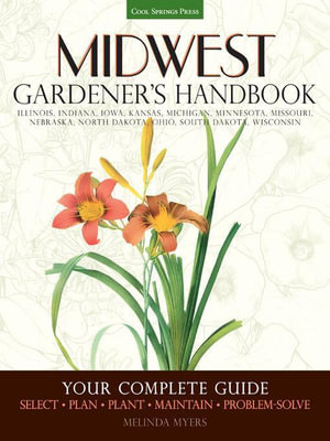 Midwest Gardener's Handbook : Your Complete Guide: Select ? Plan ? Plant ? Maintain ? Problem-solve - Illinois, Indiana, Iowa, Kansas, Michigan, Minnes - Melinda Myers