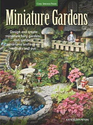 Miniature Gardens : Design & Create Miniature Fairy Gardens, Dish Gardens, Terrariums and More?indoors and Out - Katie Elzer-Peters