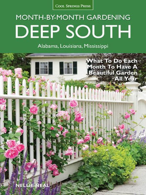 Deep South Month-By-Month Gardening : What to Do Each Month to Have a Beautiful Garden All Year - Alabama, Louisiana, Mississippi - Nellie Neal