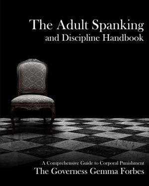 The Adult Spanking and Discipline Handbook; A Comprehensive Guide to Corporal Punishment - Governess Gemma Forbes
