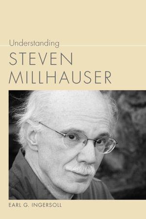 Understanding Steven Millhauser - Earl G. Ingersoll